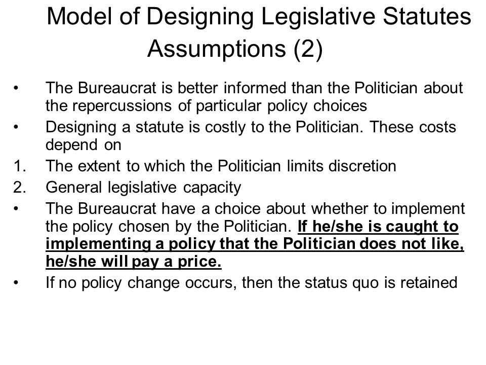 The Bureaucrat is better informed than the Politician about the repercussions of particular policy choices Designing a statute is costly to the Politician.