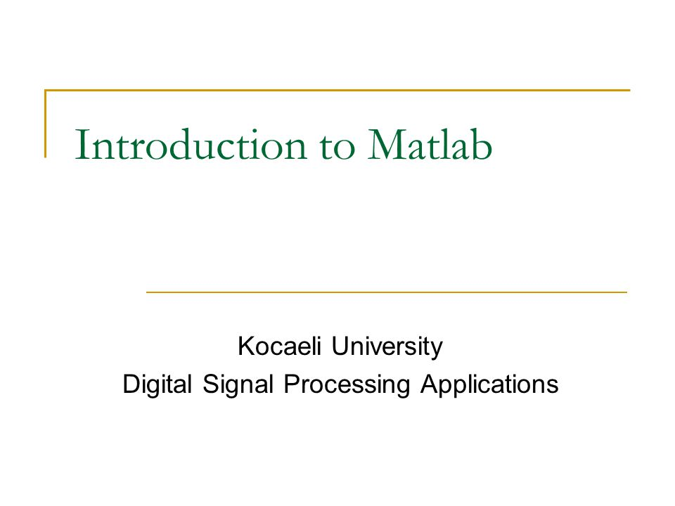 Introduction to Matlab Kocaeli University Digital Signal Processing Applications