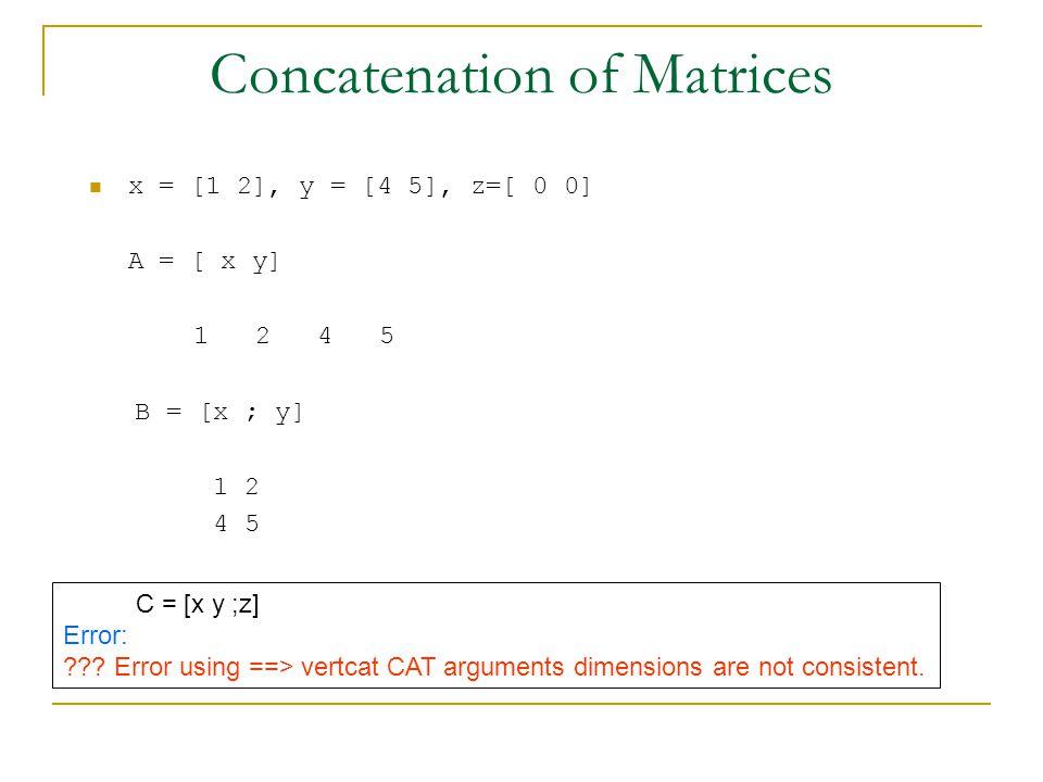 Concatenation of Matrices x = [1 2], y = [4 5], z=[ 0 0] A = [ x y] 1 2 4 5 B = [x ; y] 1 2 4 5 C = [x y ;z] Error: ??.