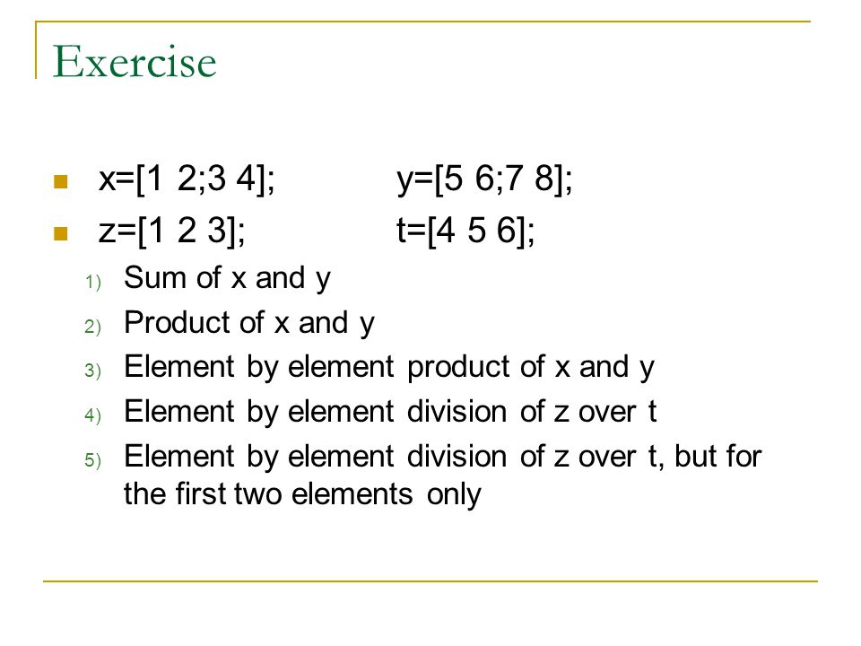 Exercise x=[1 2;3 4];y=[5 6;7 8]; z=[1 2 3];t=[4 5 6]; 1) Sum of x and y 2) Product of x and y 3) Element by element product of x and y 4) Element by element division of z over t 5) Element by element division of z over t, but for the first two elements only