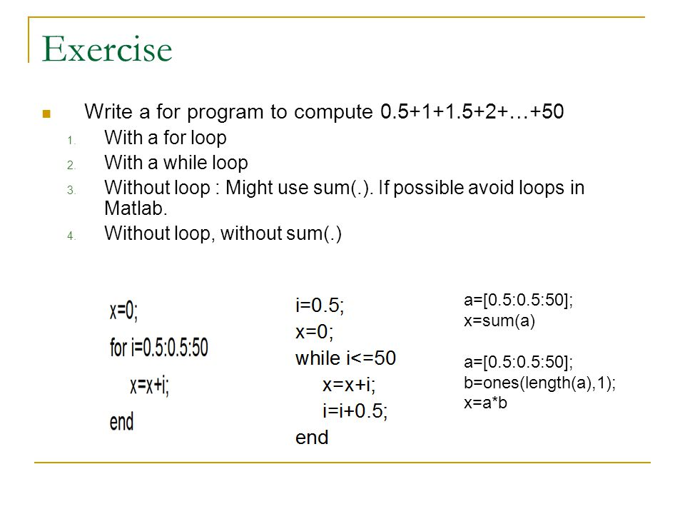Exercise Write a for program to compute 0.5+1+1.5+2+…+50 1. With a for loop 2. With a while loop 3. Without loop : Might use sum(.). If possible avoid