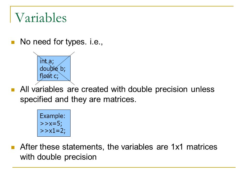 Variables No need for types. i.e., All variables are created with double precision unless specified and they are matrices. After these statements, the