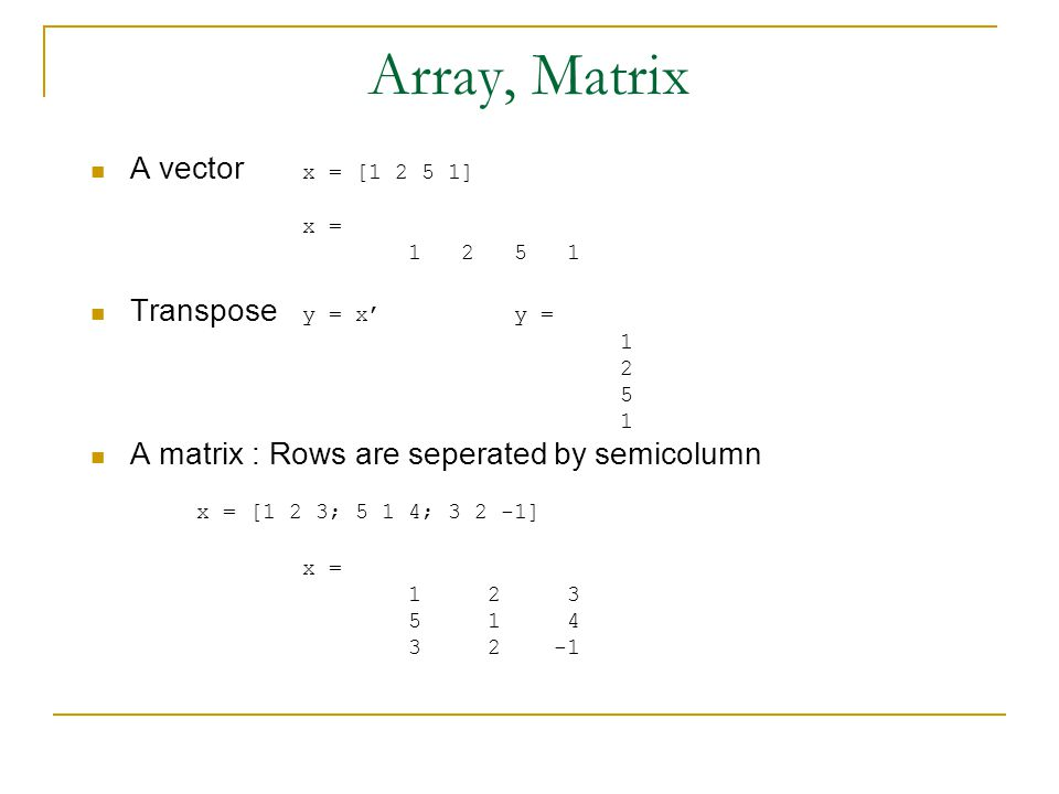 Array, Matrix A vector x = [1 2 5 1] x = 1 2 5 1 Transpose y = x' y = 1 2 5 1 A matrix : Rows are seperated by semicolumn x = [1 2 3; 5 1 4; 3 2 -1] x