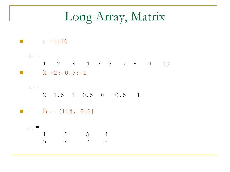 Long Array, Matrix t =1:10 t = 1 2 3 4 5 6 7 8 9 10 k =2:-0.5:-1 k = 2 1.5 1 0.5 0 -0.5 -1 B = [1:4; 5:8] x = 1 2 3 4 5 6 7 8