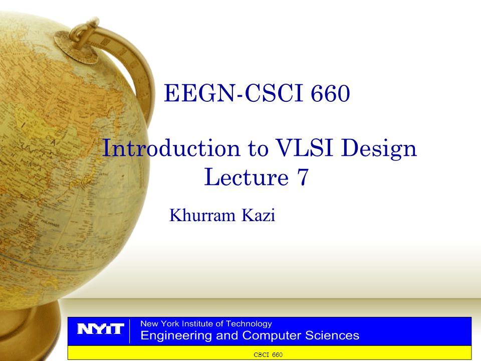 CSCI 660 EEGN-CSCI 660 Introduction to VLSI Design Lecture 7 Khurram Kazi