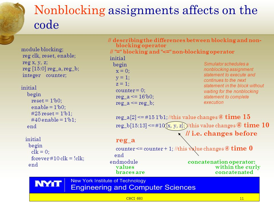 CSCI 660 11 Nonblocking assignments affects on the code module blocking; reg clk, reset, enable; reg x, y, z; reg [15:0] reg_a, reg_b; integer counter; initial begin reset = 1 b0; enable = 1 b0; #25 reset = 1 b1; #40 enable = 1 b1; end initial begin clk = 0; forever #10 clk = !clk; end // describing the differences between blocking and non- blocking operator // = blocking and <= non-blocking operator initial begin x = 0; y = 1; z = 1; counter = 0; reg_a <= 16 b0; reg_a <= reg_b; reg_a[2] <= #15 1 b1; //this value changes @ time 15 reg_b[15:13] <= #10 {x, y, z}; //this value changes @ time 10 // i.e.