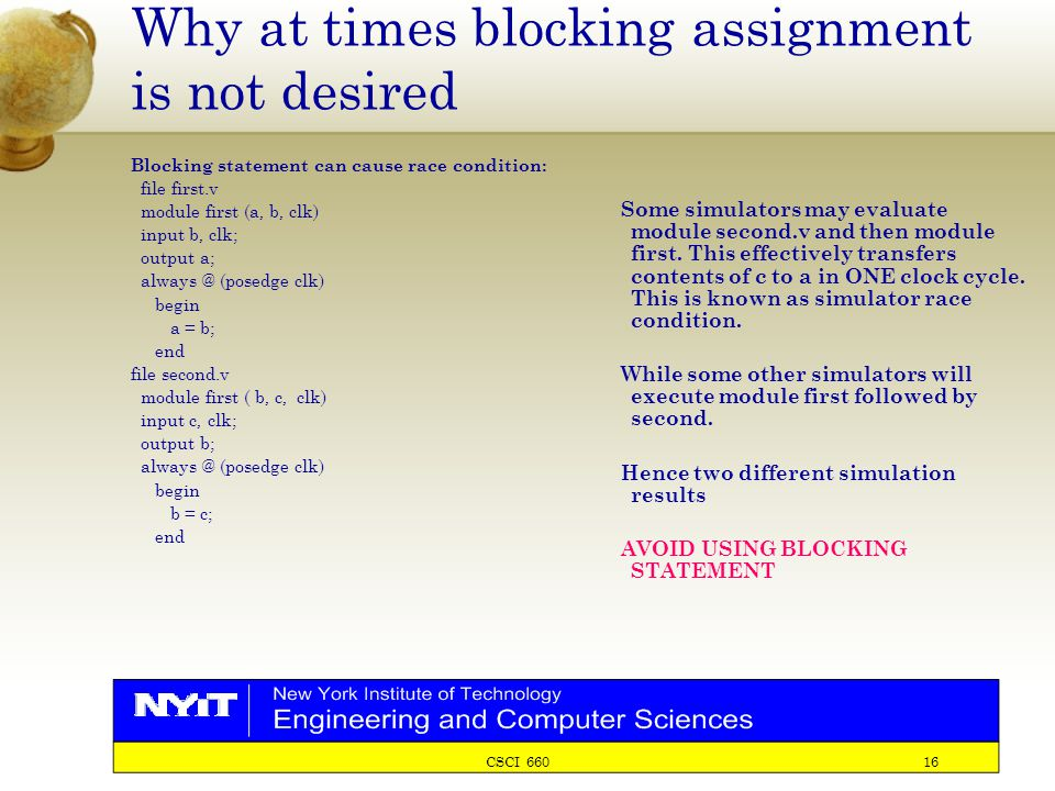 CSCI 660 16 Why at times blocking assignment is not desired Blocking statement can cause race condition: file first.v module first (a, b, clk) input b