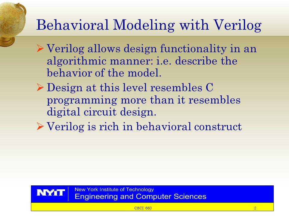 CSCI 660 2 Behavioral Modeling with Verilog  Verilog allows design functionality in an algorithmic manner: i.e.
