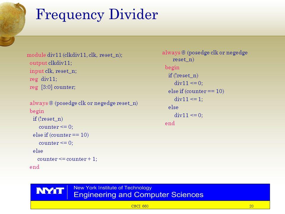 CSCI 660 20 Frequency Divider module div11 (clkdiv11, clk, reset_n); output clkdiv11; input clk, reset_n; reg div11; reg [3:0] counter; always @ (posedge clk or negedge reset_n) begin if (!reset_n) counter <= 0; else if (counter == 10) counter <= 0; else counter <= counter + 1; end always @ (posedge clk or negedge reset_n) begin if (!reset_n) div11 <= 0; else if (counter == 10) div11 <= 1; else div11 <= 0; end