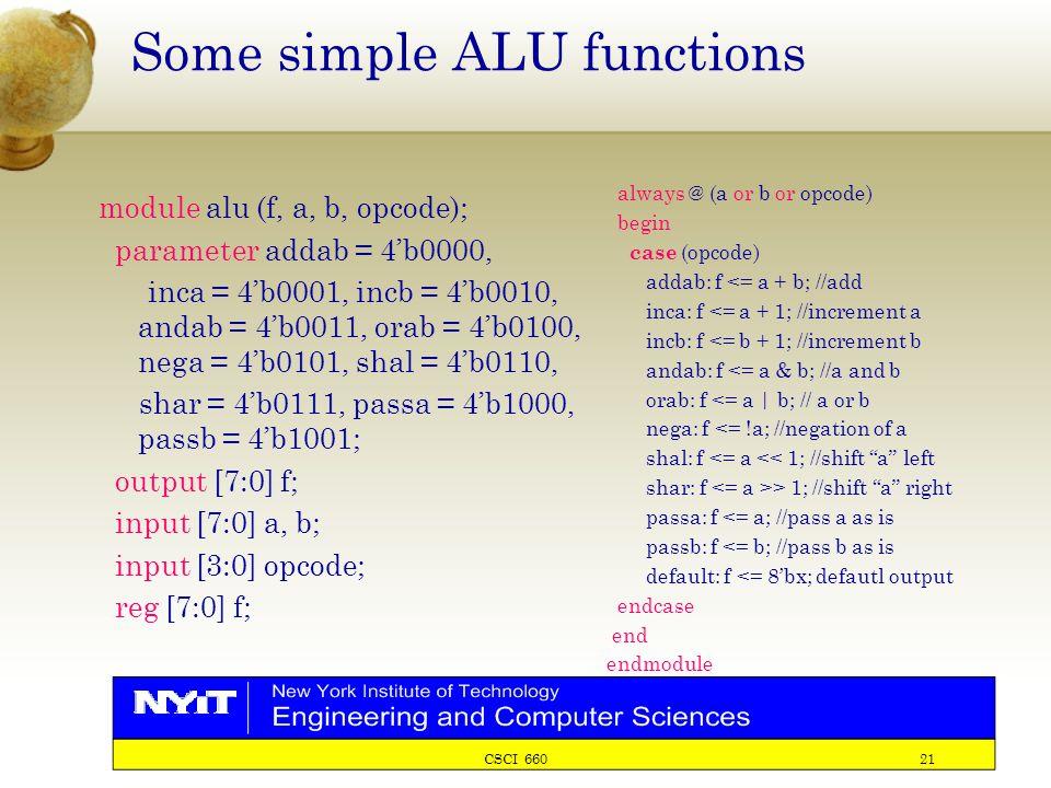 CSCI 660 21 Some simple ALU functions module alu (f, a, b, opcode); parameter addab = 4'b0000, inca = 4'b0001, incb = 4'b0010, andab = 4'b0011, orab = 4'b0100, nega = 4'b0101, shal = 4'b0110, shar = 4'b0111, passa = 4'b1000, passb = 4'b1001; output [7:0] f; input [7:0] a, b; input [3:0] opcode; reg [7:0] f; always @ (a or b or opcode) begin case (opcode) addab: f <= a + b; //add inca: f <= a + 1; //increment a incb: f <= b + 1; //increment b andab: f <= a & b; //a and b orab: f <= a | b; // a or b nega: f <= !a; //negation of a shal: f <= a << 1; //shift a left shar: f > 1; //shift a right passa: f <= a; //pass a as is passb: f <= b; //pass b as is default: f <= 8'bx; defautl output endcase end endmodule