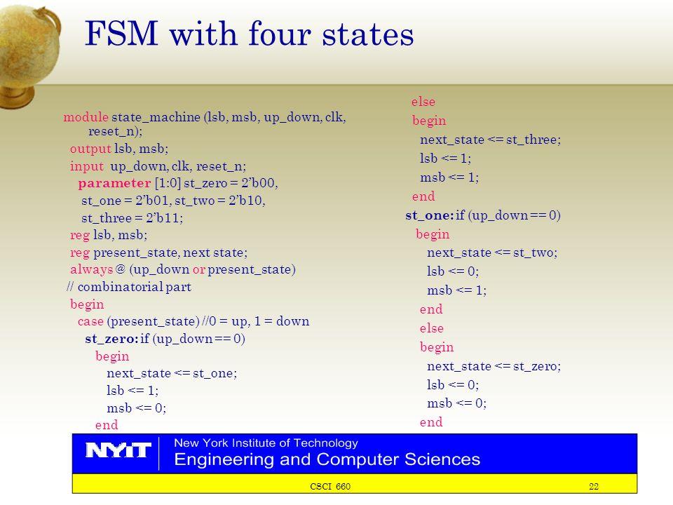 CSCI 660 22 FSM with four states module state_machine (lsb, msb, up_down, clk, reset_n); output lsb, msb; input up_down, clk, reset_n; parameter [1:0] st_zero = 2'b00, st_one = 2'b01, st_two = 2'b10, st_three = 2'b11; reg lsb, msb; reg present_state, next state; always @ (up_down or present_state) // combinatorial part begin case (present_state) //0 = up, 1 = down st_zero: if (up_down == 0) begin next_state <= st_one; lsb <= 1; msb <= 0; end else begin next_state <= st_three; lsb <= 1; msb <= 1; end st_one: if (up_down == 0) begin next_state <= st_two; lsb <= 0; msb <= 1; end else begin next_state <= st_zero; lsb <= 0; msb <= 0; end