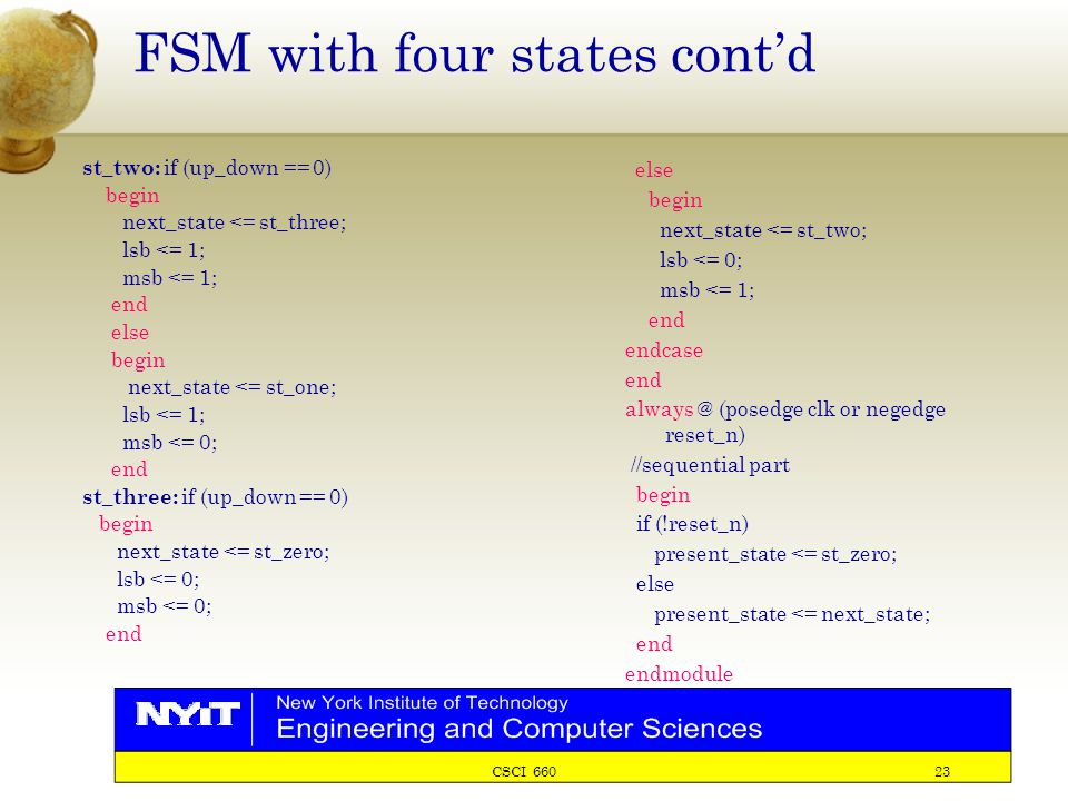 CSCI 660 23 FSM with four states cont'd st_two: if (up_down == 0) begin next_state <= st_three; lsb <= 1; msb <= 1; end else begin next_state <= st_on