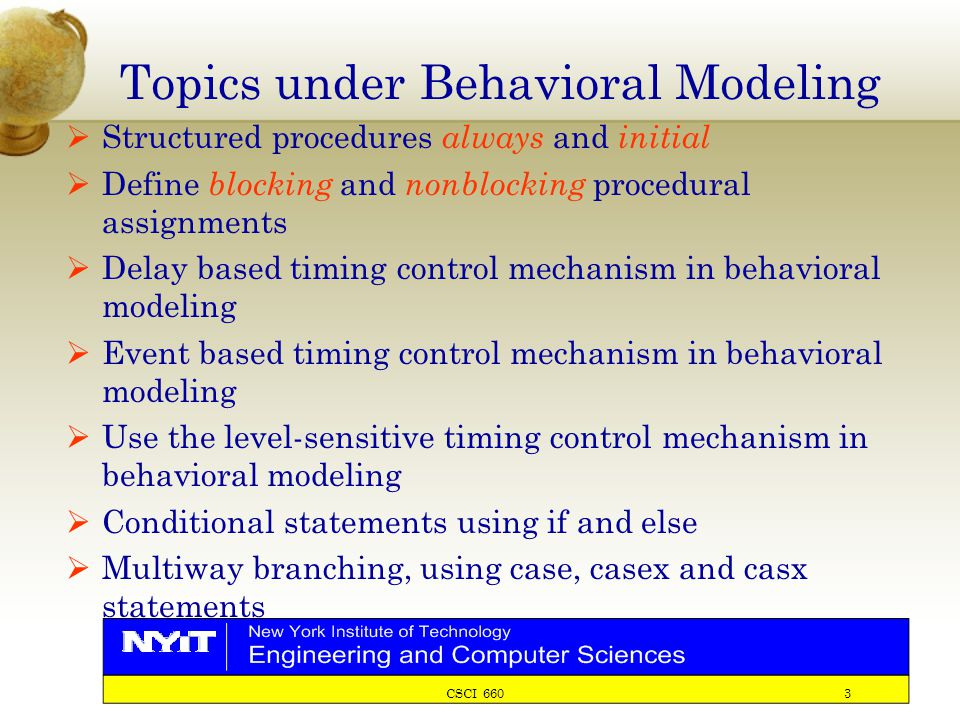 CSCI 660 3 Topics under Behavioral Modeling  Structured procedures always and initial  Define blocking and nonblocking procedural assignments  Delay based timing control mechanism in behavioral modeling  Event based timing control mechanism in behavioral modeling  Use the level-sensitive timing control mechanism in behavioral modeling  Conditional statements using if and else  Multiway branching, using case, casex and casx statements