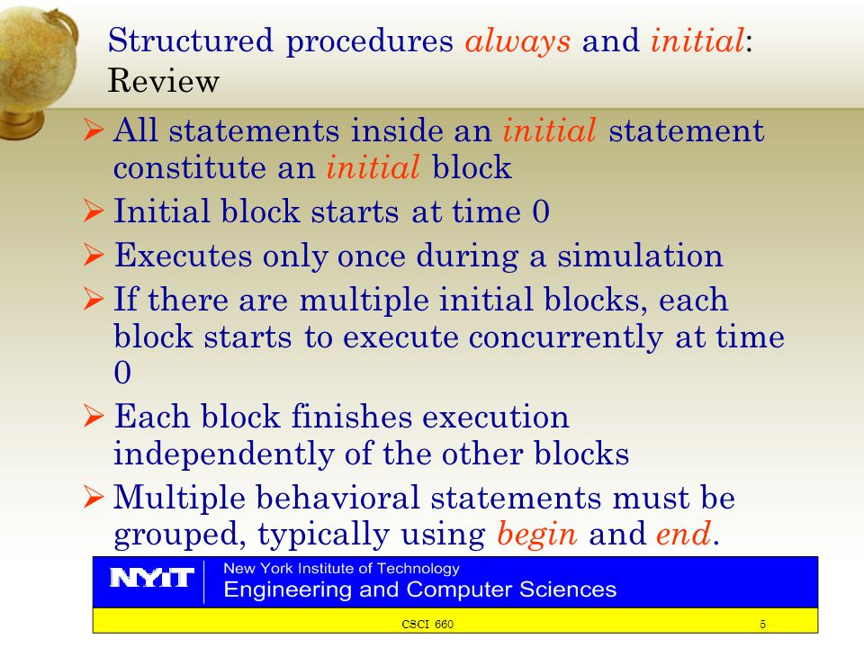 CSCI 660 5 Structured procedures always and initial : Review  All statements inside an initial statement constitute an initial block  Initial block starts at time 0  Executes only once during a simulation  If there are multiple initial blocks, each block starts to execute concurrently at time 0  Each block finishes execution independently of the other blocks  Multiple behavioral statements must be grouped, typically using begin and end.
