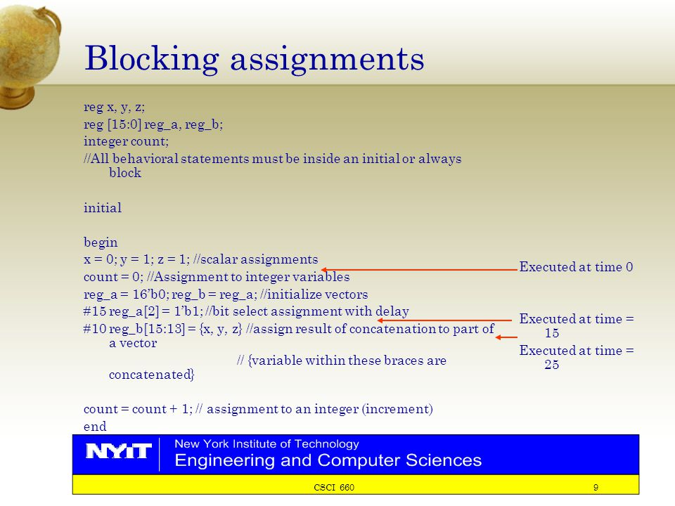 CSCI 660 9 Blocking assignments reg x, y, z; reg [15:0] reg_a, reg_b; integer count; //All behavioral statements must be inside an initial or always block initial begin x = 0; y = 1; z = 1; //scalar assignments count = 0; //Assignment to integer variables reg_a = 16'b0; reg_b = reg_a; //initialize vectors #15 reg_a[2] = 1'b1; //bit select assignment with delay #10 reg_b[15:13] = {x, y, z} //assign result of concatenation to part of a vector // {variable within these braces are concatenated} count = count + 1; // assignment to an integer (increment) end Executed at time 0 Executed at time = 15 Executed at time = 25