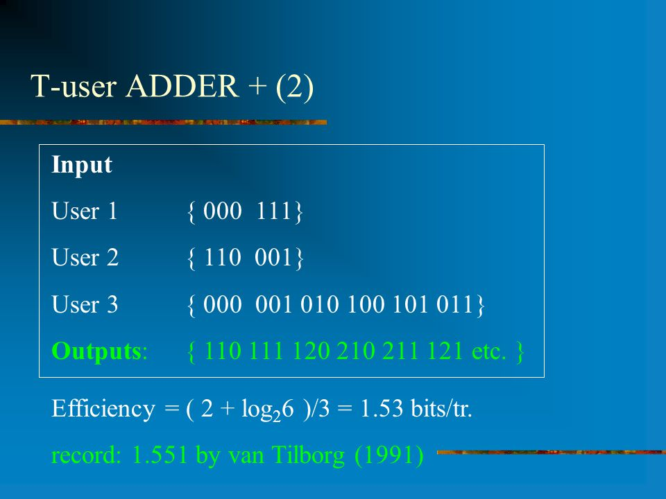 T-user ADDER + (2) Input User 1 { 000 111} User 2{ 110 001} User 3{ 000 001 010 100 101 011} Outputs: { 110 111 120 210 211 121 etc. } Efficiency = (
