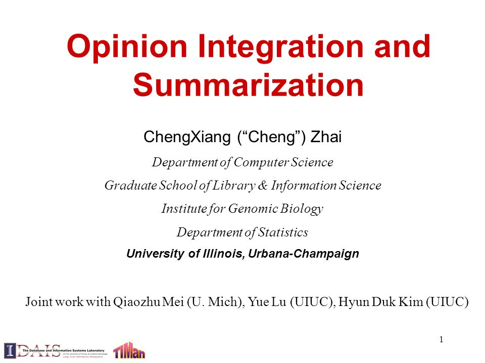 1 Opinion Integration and Summarization ChengXiang ( Cheng ) Zhai Department of Computer Science Graduate School of Library & Information Science Institute for Genomic Biology Department of Statistics University of Illinois, Urbana-Champaign Joint work with Qiaozhu Mei (U.