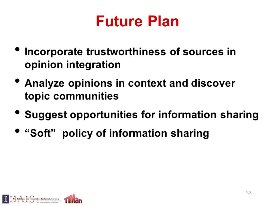 Future Plan Incorporate trustworthiness of sources in opinion integration Analyze opinions in context and discover topic communities Suggest opportuni