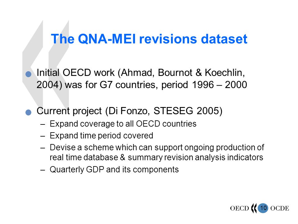 10 The QNA-MEI revisions dataset Initial OECD work (Ahmad, Bournot & Koechlin, 2004) was for G7 countries, period 1996 – 2000 Current project (Di Fonzo, STESEG 2005) –Expand coverage to all OECD countries –Expand time period covered –Devise a scheme which can support ongoing production of real time database & summary revision analysis indicators –Quarterly GDP and its components