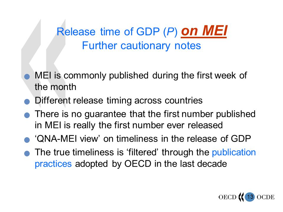 13 Release time of GDP (P) on MEI Further cautionary notes MEI is commonly published during the first week of the month Different release timing across countries There is no guarantee that the first number published in MEI is really the first number ever released 'QNA-MEI view' on timeliness in the release of GDP The true timeliness is 'filtered' through the publication practices adopted by OECD in the last decade