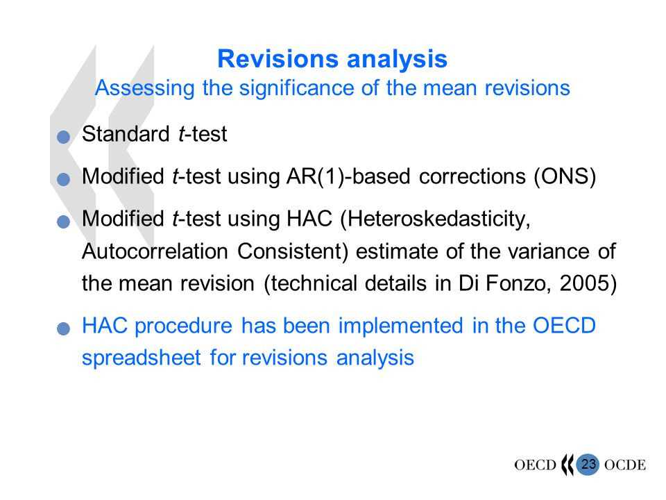23 Revisions analysis Assessing the significance of the mean revisions Standard t-test Modified t-test using AR(1)-based corrections (ONS) Modified t-test using HAC (Heteroskedasticity, Autocorrelation Consistent) estimate of the variance of the mean revision (technical details in Di Fonzo, 2005) HAC procedure has been implemented in the OECD spreadsheet for revisions analysis