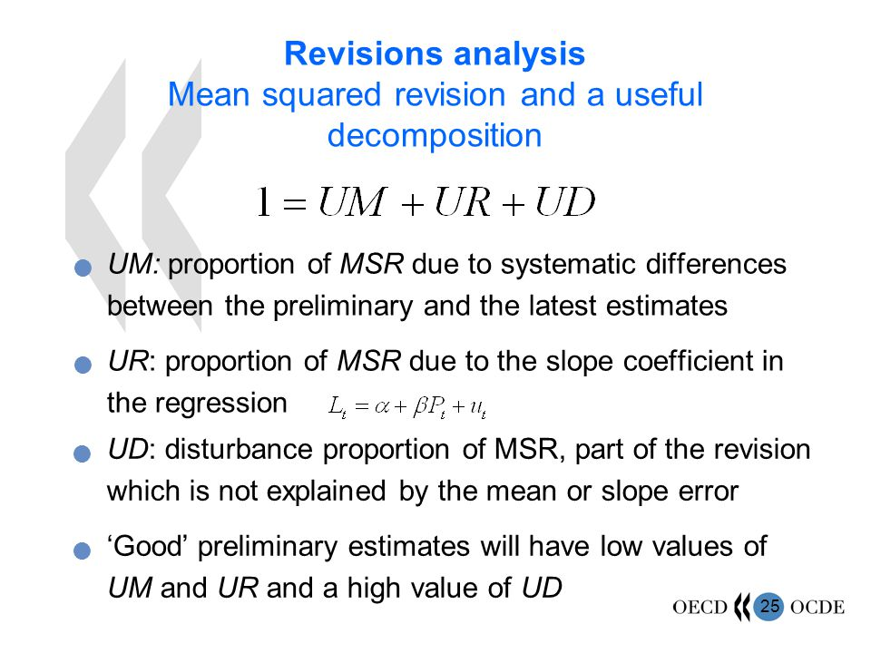 25 Revisions analysis Mean squared revision and a useful decomposition UM: proportion of MSR due to systematic differences between the preliminary and the latest estimates UR: proportion of MSR due to the slope coefficient in the regression UD: disturbance proportion of MSR, part of the revision which is not explained by the mean or slope error 'Good' preliminary estimates will have low values of UM and UR and a high value of UD