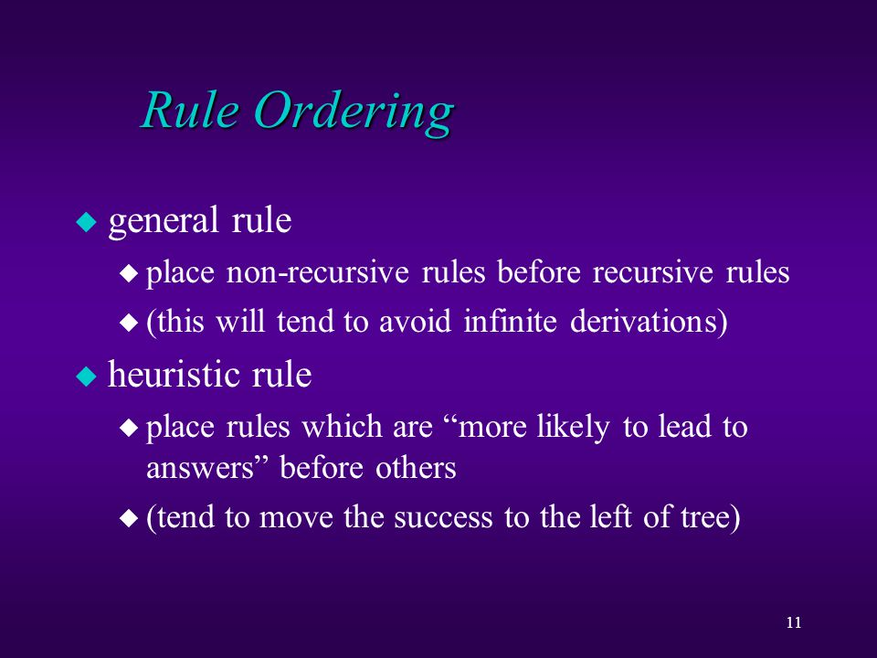 11 Rule Ordering u general rule u place non-recursive rules before recursive rules u (this will tend to avoid infinite derivations) u heuristic rule u