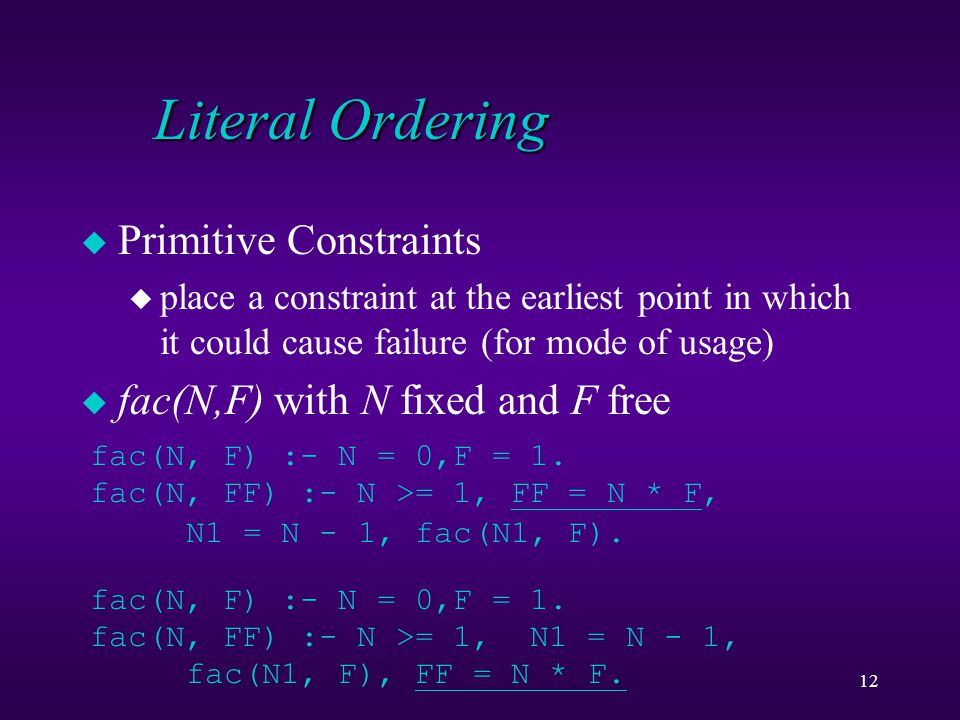12 Literal Ordering u Primitive Constraints u place a constraint at the earliest point in which it could cause failure (for mode of usage) u fac(N,F)