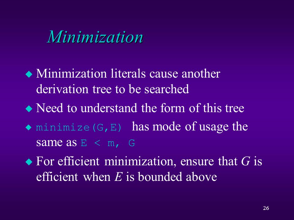 26 Minimization u Minimization literals cause another derivation tree to be searched u Need to understand the form of this tree  minimize(G,E) has mo