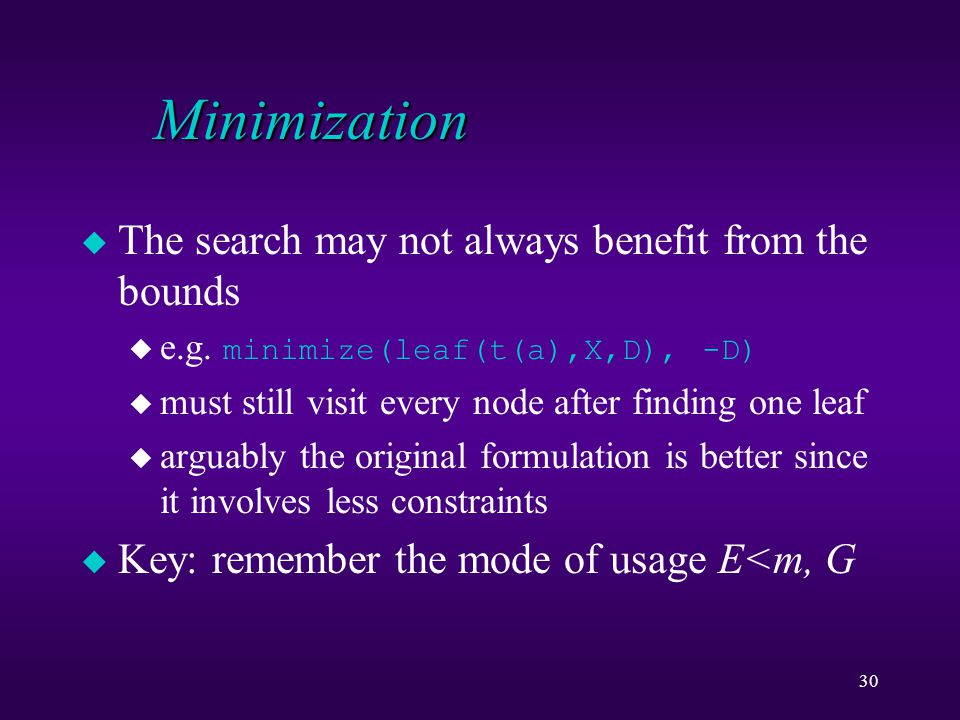 30 Minimization u The search may not always benefit from the bounds  e.g. minimize(leaf(t(a),X,D), -D) u must still visit every node after finding on
