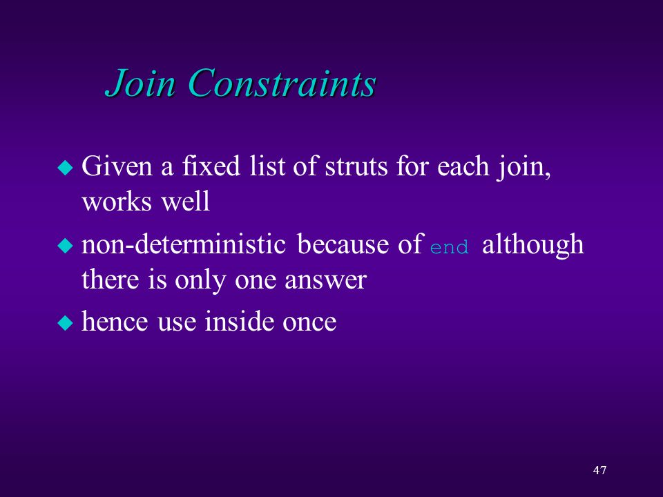 47 Join Constraints u Given a fixed list of struts for each join, works well  non-deterministic because of end although there is only one answer u he