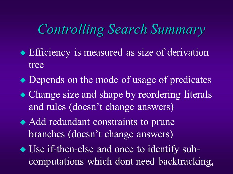 54 Controlling Search Summary u Efficiency is measured as size of derivation tree u Depends on the mode of usage of predicates u Change size and shape