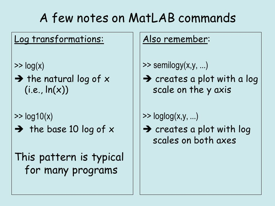 A few notes on MatLAB commands Log transformations: >> log(x)  the natural log of x (i.e., ln(x)) >> log10(x)  the base 10 log of x This pattern is typical for many programs Also remember: >> semilogy(x,y,...)  creates a plot with a log scale on the y axis >> loglog(x,y,...)  creates a plot with log scales on both axes