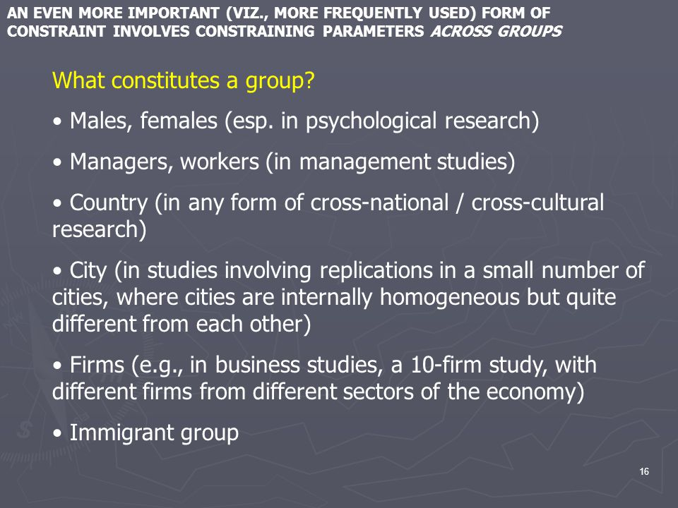 16 AN EVEN MORE IMPORTANT (VIZ., MORE FREQUENTLY USED) FORM OF CONSTRAINT INVOLVES CONSTRAINING PARAMETERS ACROSS GROUPS What constitutes a group.
