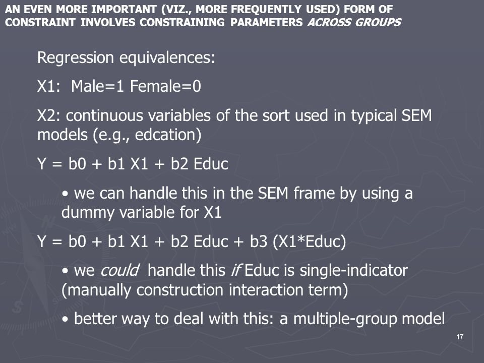 17 AN EVEN MORE IMPORTANT (VIZ., MORE FREQUENTLY USED) FORM OF CONSTRAINT INVOLVES CONSTRAINING PARAMETERS ACROSS GROUPS Regression equivalences: X1: Male=1 Female=0 X2: continuous variables of the sort used in typical SEM models (e.g., edcation) Y = b0 + b1 X1 + b2 Educ we can handle this in the SEM frame by using a dummy variable for X1 Y = b0 + b1 X1 + b2 Educ + b3 (X1*Educ) we could handle this if Educ is single-indicator (manually construction interaction term) better way to deal with this: a multiple-group model