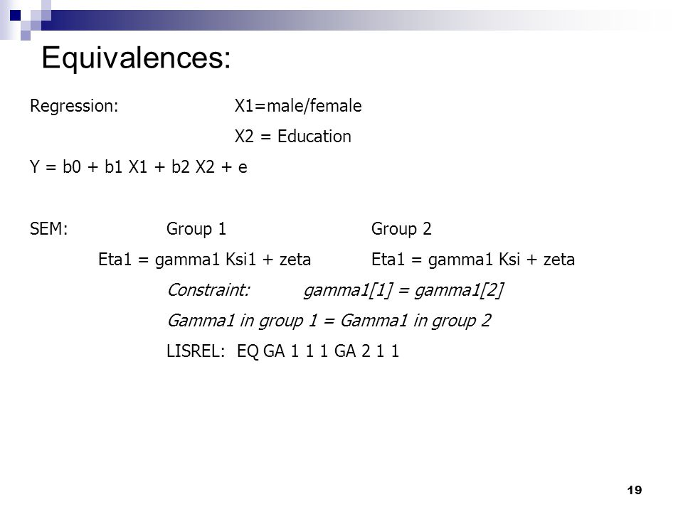 19 Equivalences: Regression:X1=male/female X2 = Education Y = b0 + b1 X1 + b2 X2 + e SEM:Group 1Group 2 Eta1 = gamma1 Ksi1 + zetaEta1 = gamma1 Ksi + zeta Constraint:gamma1[1] = gamma1[2] Gamma1 in group 1 = Gamma1 in group 2 LISREL: EQ GA 1 1 1 GA 2 1 1