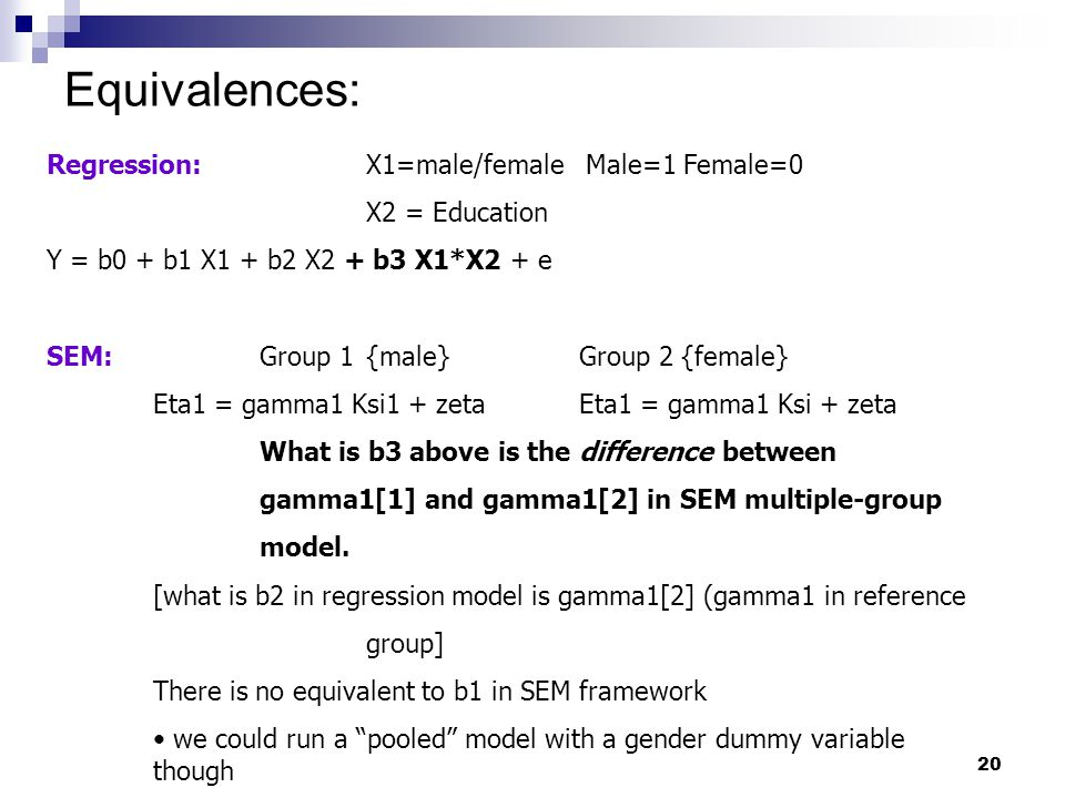20 Equivalences: Regression:X1=male/female Male=1 Female=0 X2 = Education Y = b0 + b1 X1 + b2 X2 + b3 X1*X2 + e SEM:Group 1{male}Group 2 {female} Eta1 = gamma1 Ksi1 + zetaEta1 = gamma1 Ksi + zeta What is b3 above is the difference between gamma1[1] and gamma1[2] in SEM multiple-group model.