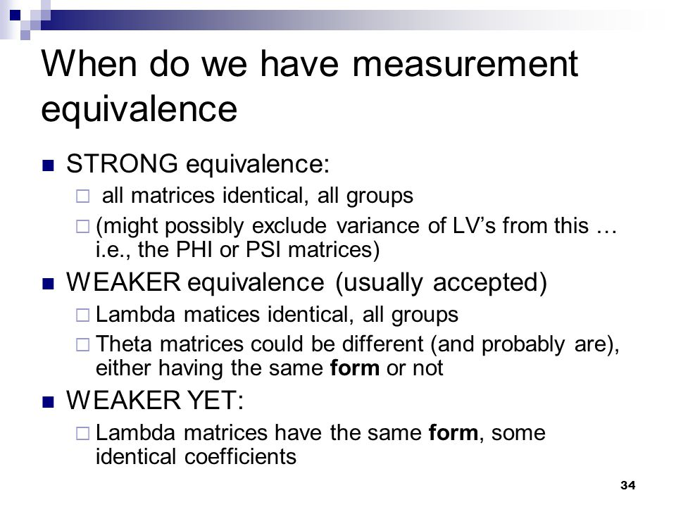34 When do we have measurement equivalence STRONG equivalence:  all matrices identical, all groups  (might possibly exclude variance of LV's from this … i.e., the PHI or PSI matrices) WEAKER equivalence (usually accepted)  Lambda matices identical, all groups  Theta matrices could be different (and probably are), either having the same form or not WEAKER YET:  Lambda matrices have the same form, some identical coefficients