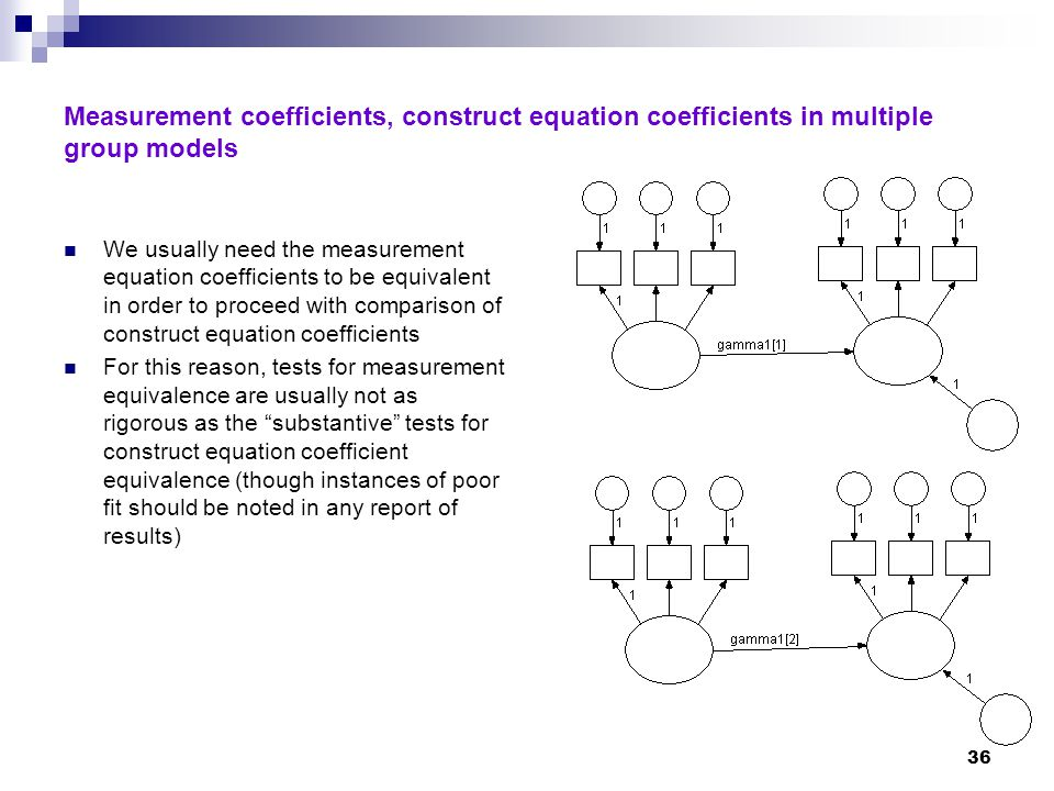 36 Measurement coefficients, construct equation coefficients in multiple group models We usually need the measurement equation coefficients to be equivalent in order to proceed with comparison of construct equation coefficients For this reason, tests for measurement equivalence are usually not as rigorous as the substantive tests for construct equation coefficient equivalence (though instances of poor fit should be noted in any report of results)
