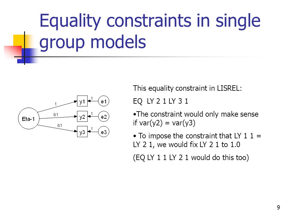 9 Equality constraints in single group models This equality constraint in LISREL: EQ LY 2 1 LY 3 1 The constraint would only make sense if var(y2) = var(y3) To impose the constraint that LY 1 1 = LY 2 1, we would fix LY 2 1 to 1.0 (EQ LY 1 1 LY 2 1 would do this too)