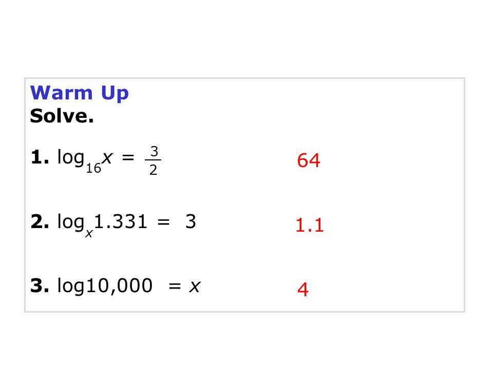 Warm Up Solve. 1. log 16 x = 2. log x 1.331 = 3 3. log10,000 = x 64 1.1 4 3 2