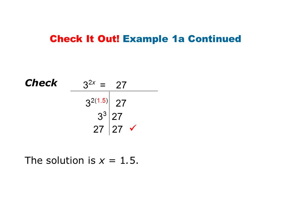 Check 3 2x = 27 3 2(1.5) 27 3 3 27 27 The solution is x = 1.5. Check It Out! Example 1a Continued