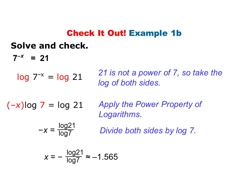 Solve and check. 7 –x = 21 log 7 –x = log 21 21 is not a power of 7, so take the log of both sides. (–x)log 7 = log 21 Apply the Power Property of Log