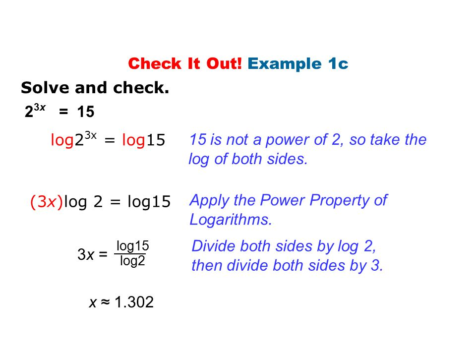 Solve and check. 2 3x = 15 log2 3x = log15 15 is not a power of 2, so take the log of both sides. (3x)log 2 = log15 Apply the Power Property of Logari