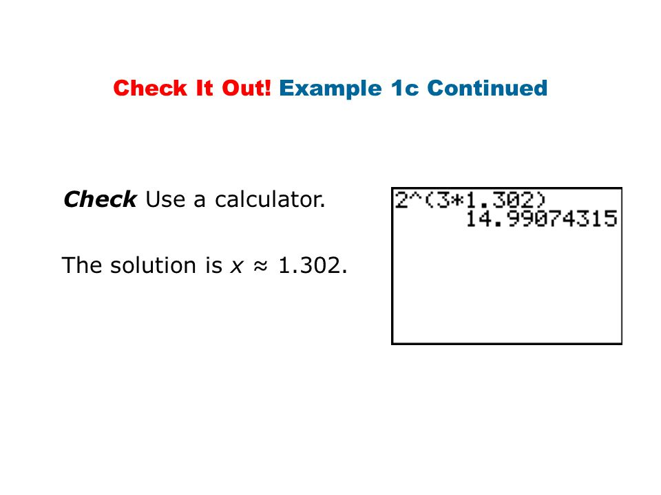 Check Use a calculator. The solution is x ≈ 1.302. Check It Out! Example 1c Continued