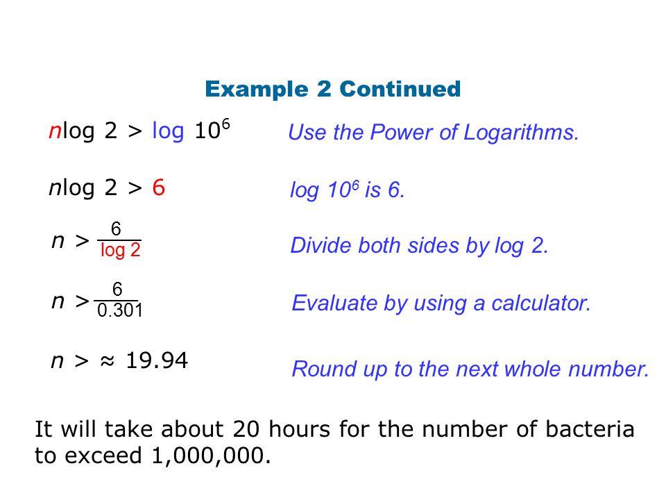 Example 2 Continued Use the Power of Logarithms. log 10 6 is 6. nlog 2 > 6 nlog 2 > log 10 6 6 log 2 n > Divide both sides by log 2. 6 0.301 n > Evalu
