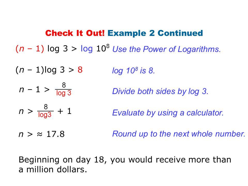 Use the Power of Logarithms. log 10 8 is 8. (n – 1)log 3 > 8 (n – 1) log 3 > log 10 8 8 log 3 n – 1 > Divide both sides by log 3. Evaluate by using a