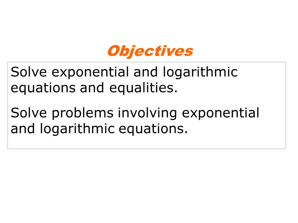 Solve exponential and logarithmic equations and equalities. Solve problems involving exponential and logarithmic equations. Objectives