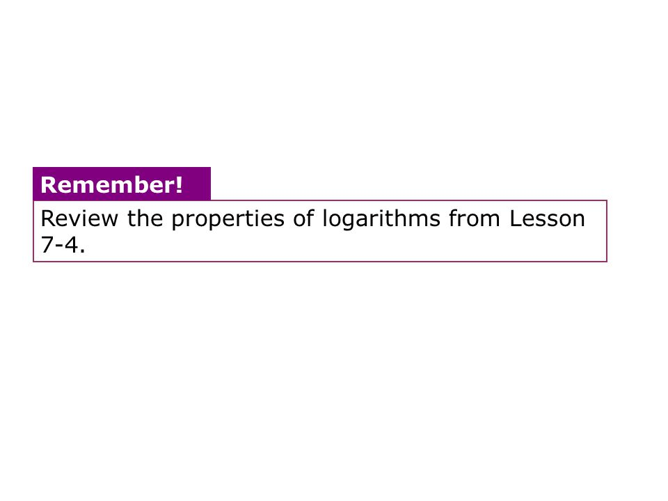 Review the properties of logarithms from Lesson 7-4. Remember!