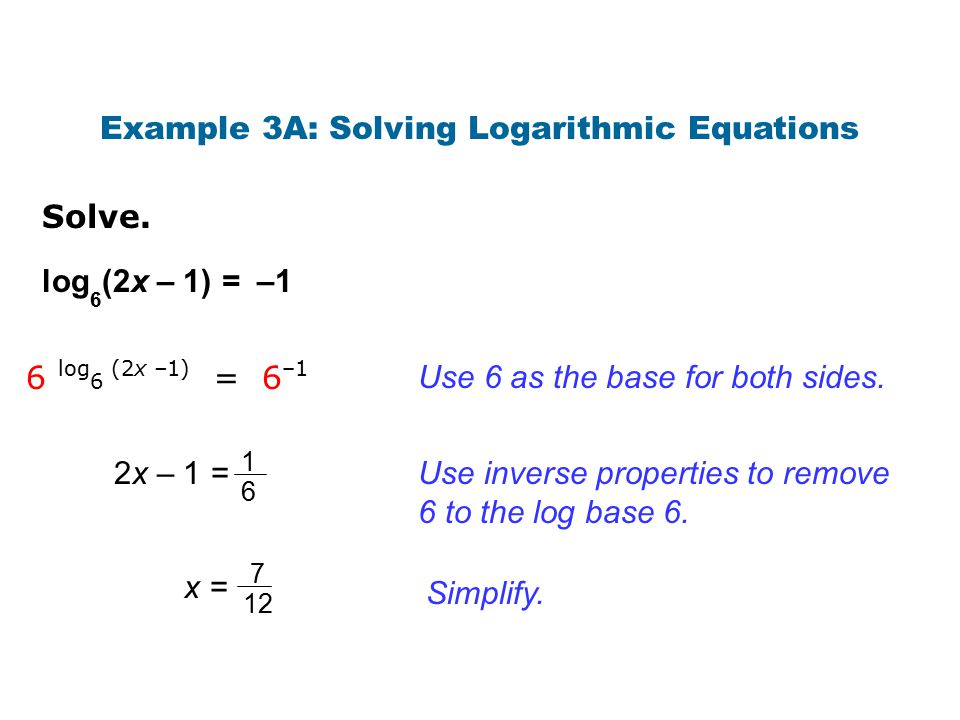 Solve. Example 3A: Solving Logarithmic Equations Use 6 as the base for both sides. log 6 (2x – 1) = –1 6 log 6 (2x –1) = 6 –1 2x – 1 = 1 6 7 12 x =x =